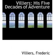 Villiers; His Five Decades of Adventure by Villiers Frederic
