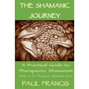 The Shamanic Journey: A Practical Guide to Therapeutic Shamanism 2017 by Paul Francis