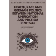 Health, Race and German Politics Between National Unification and Nazism, 1870-1945 by Paul Weindling
