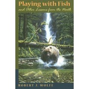 Playing with Fish and Other Lessons from the North by Robert J. Wolfe