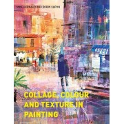 Collage, Colour and Texture in Painting: Mixed Media Techniques for Artists by Mike Bernard