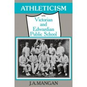 Athleticism in the Victorian and Edwardian Public School by J. A. Mangan