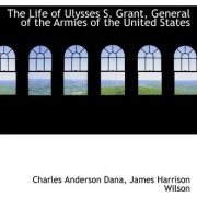 The Life of Ulysses S. Grant, General of the Armies of the United States by Charles Anderson Dana