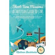 Short-Term Missions, A Christian Guide to Stms, for Leaders, Pastors, Churches, Students, STM Teams and Mission Organizations by Mathew Backholer