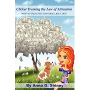 Clicker Training the Law of Attraction by Anna G Shiney