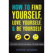 How to Find Yourself, Love Yourself, & Be Yourself by Stephen Lovegrove