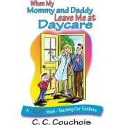 When My Mommy and Daddy Leave Me at Daycare (a Tot Book - Teaching Our Toddlers) by C C Couchois
