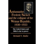 Ambassador Frederic Sackett and the Collapse of the Weimar Republic, 1930-1933 by Bernard V. Burke