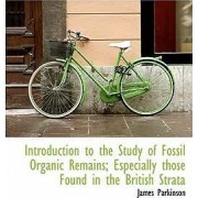 Introduction to the Study of Fossil Organic Remains; Especially Those Found in the British Strata by James Parkinson