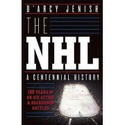 The NHL: 100 Years of on-Ice Action and Boardroom Battles by D'Arcy Jenish