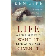 Life as We Would Want it ... Life as We are Given it by Ken Gire