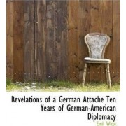 Revelations of a German Attach Ten Years of German-American Diplomacy by Emil Witte