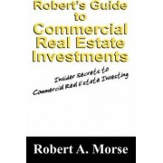 Robert's Guide to Commercial Real Estate Investments by Robert A Morse