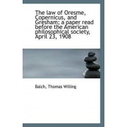 The Law of Oresme, Copernicus, and Gresham; A Paper Read Before the American Philosophical Society, by Balch Thomas Willing