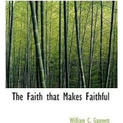 The Faith That Makes Faithful by William Channing Gannett