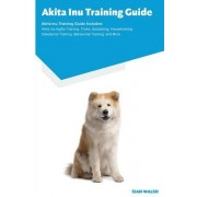 Akita Inu Training Guide Akita Inu Training Guide Includes: Akita Inu Agility Training, Tricks, Socializing, Housetraining, Obedience Training, Behavi
