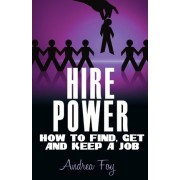 Hire Power - How to Find, Get and Keep a Job by Andrea Foy