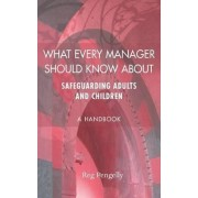 What Every Manager Should Know About Safeguarding Adults and Children - A Handbook by Reg Pengelly