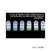 A List of Books (with References to Periodicals) on Mercantile Marine Subsidies. by Terry Griffin