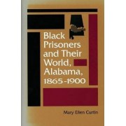Black Prisoners and Their World, Alabama, 1865-1900 by Mary Ellen Curtin