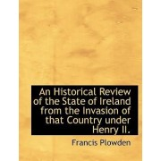 An Historical Review of the State of Ireland from the Invasion of That Country Under Henry II. by Francis Plowden