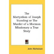 The Martyrdom of Joseph Standing or the Murder of a Mormon Missionary a True Story by Lecturer in Psychology John Nicholson of Of Of Of