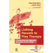 Linking Parents to Play Therapy: A Practical Guide with Applications, Interventions, and Case Studies
