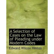 A Selection of Cases on the Law of Pleading Under Modern Codes by Edward Wilcox Hinton