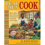 Real Men Cook: More Than 100 Easy Recipes Celebrating Tradition and the Hearts of Men by Moyo