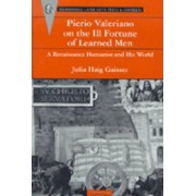 Pierio Valeriano on the Ill Fortune of Learned Men: A Renaissance Humanist and His World by Pierio Valeriano