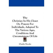 The Christian in His Closet Or, Prayers for Individuals, Adapted to the Various Ages, Conditions and Circumstances of Life by Charles Brooks