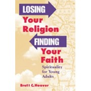 Losing Your Religion, Finding Your Faith by Brett C. Hoover
