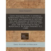 Gods Summons Unto a Generall Repentance Wherein Is Discovered the Folly, and Danger of Putting Off, and Delaying of Repentance Untill Sickenesse, or Old Age. and Also, the Necessitie of Daily Repentance. by Adam Harsnet, B.D. (1640) by Adam Harsnett