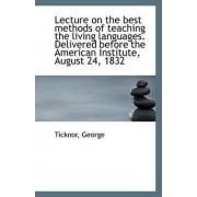 Lecture on the Best Methods of Teaching the Living Languages. Delivered Before the American Institut by Ticknor George
