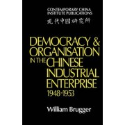 Democracy and Organisation in the Chinese Industrial Enterprise (1948-1953) by William Brugger