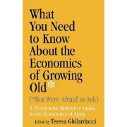 What You Need to Know About the Economics of Growing Old (But Were Afraid to Ask) by Teresa Ghilarducci