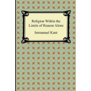 Religion Within the Limits of Reason Alone by Immanuel Kant