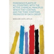 Poisonous Plants of All Countries. with the Active, Chemical Principles Which They Contain; And the Toxic Symptoms Produced by Each Group by Bernhard-Smith Arthur