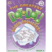 The Greatest Dot-To-Dot! Super Challenge! Book 8 by David R Kalvitis