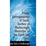 Private Correspondence of Sarah, Duchess of Marlborough, Illustrative of the Court and Times by John Duke of Marlborough