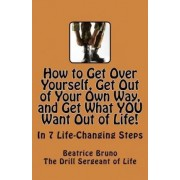 How to Get Over Yourself, Get Out of Your Own Way, and Get What You Want Out of Life! by Beatrice Bruno