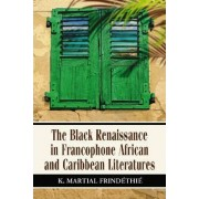 The Black Renaissance in Francophone African and Caribbean Literatures by K. Martial Frindethie