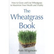 Ann Wigmore The Wheatgrass Book: How to Grow and Use Wheatgrass to Maximize Your Health and Vitality (Avery Health Guides)