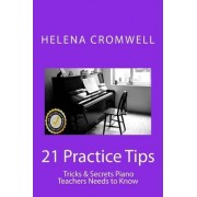 21 Practice Tips, Tricks and Secrets Piano Teachers Need to Know by Helena Cromwell