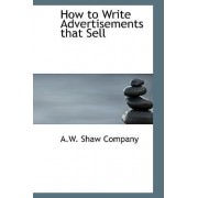 How to Write Advertisements That Sell by A W Shaw Company