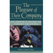 The Pleasure of Their Company: an Owner's Guide to Parrot Training by Bonnie Munro Doane