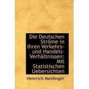 Die Deutschen Str Me in Ihren Verkehrs- Und Handels-Verh Ltnissen by Heinrich Meidinger