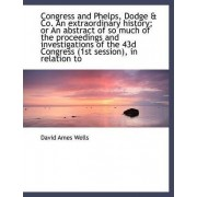 Congress and Phelps, Dodge & Co. an Extraordinary History; Or an Abstract of So Much of the Proceedi by David Ames Wells