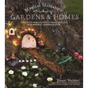 Magical Miniature Gardens: Create Tiny Worlds of Fairy Magic & Delight with Natural, Handmade Decor