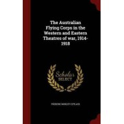 The Australian Flying Corps in the Western and Eastern Theatres of War, 1914-1918 by Frederic Morley Cutlack